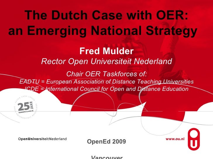 The Dutch Case with OER: an Emerging National Strategy  Fred Mulder Rector Open Universiteit Nederland Chair OER Taskforce...