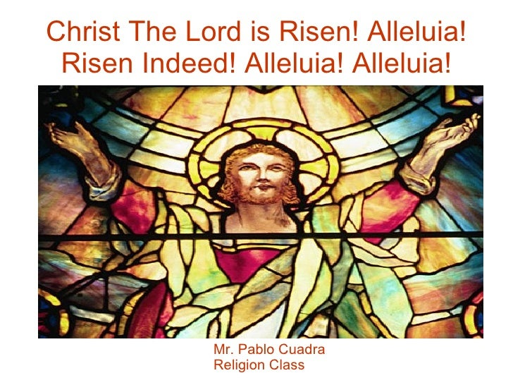 Christ The Lord is Risen! Alleluia! Risen Indeed! Alleluia! Alleluia! Mr. Pablo Cuadra Religion Class