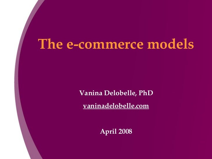 The e-commerce models Vanina Delobelle, PhD vaninadelobelle.com April 2008