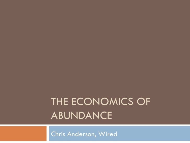 THE ECONOMICS OF ABUNDANCE Chris Anderson, Wired
