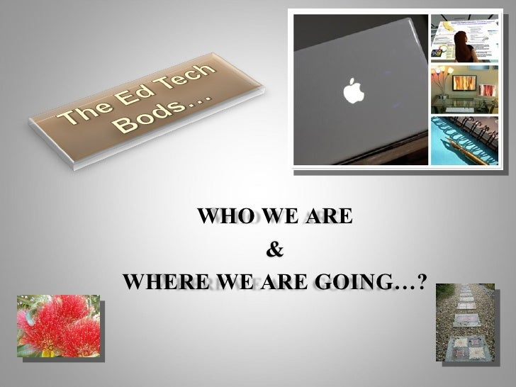 WHO WE ARE & WHERE WE ARE GOING…?