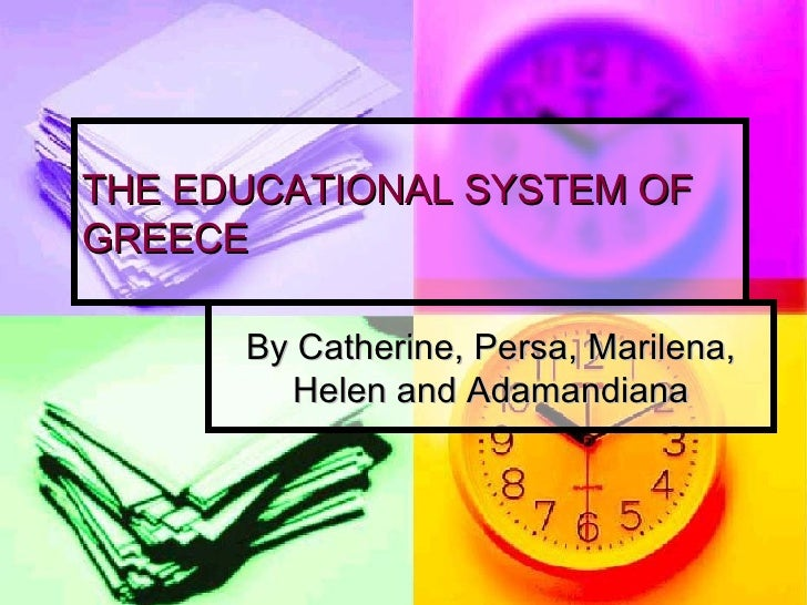 THE EDUCATIONAL SYSTEM OF GREECE By Catherine, Persa, Marilena, Helen and Adamandiana
