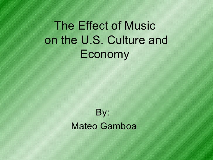 The Effect of Music  on the U.S. Culture and Economy By:  Mateo Gamboa