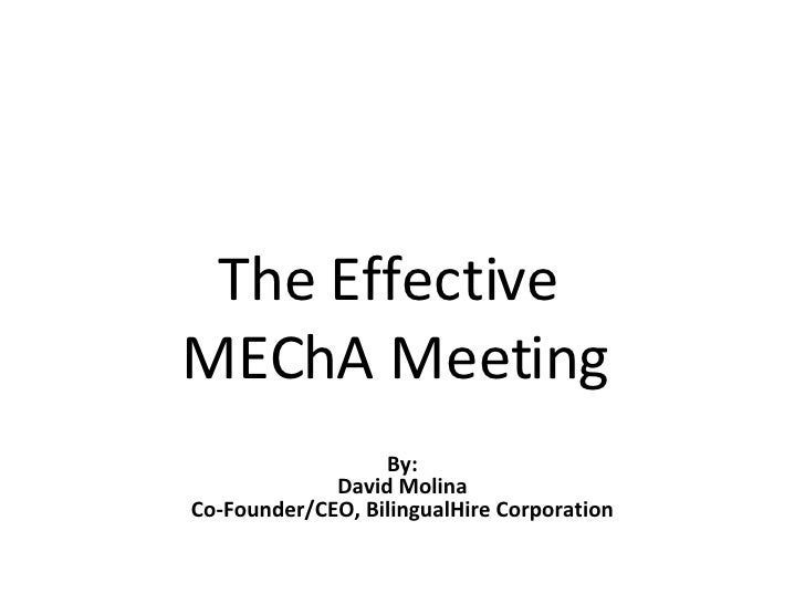 The Effective  MEChA Meeting By: David Molina Co-Founder/CEO, BilingualHire Corporation