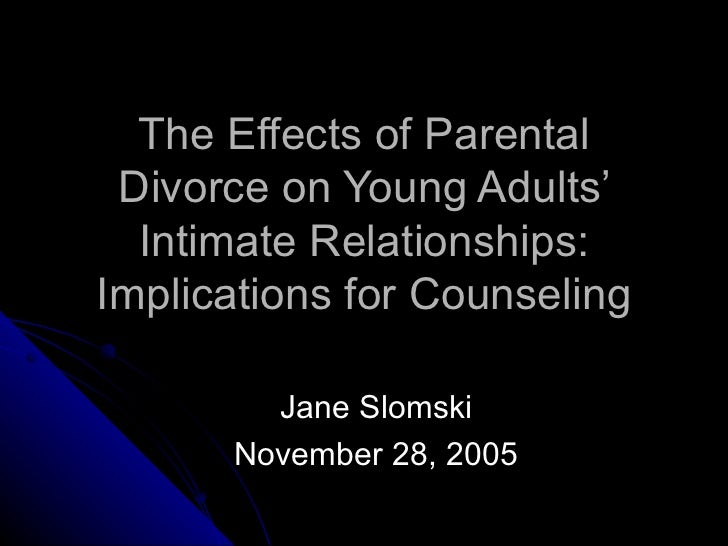 The Effects of Parental Divorce on Young Adults' Intimate Relationships: Implications for Counseling Jane Slomski November...