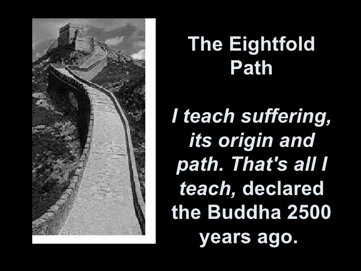 The Eightfold Path I teach suffering, its origin and path. That's all I teach,  declared the Buddha 2500 years ago.