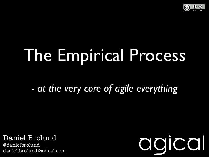 The Empirical Process           - at the very core of agile everythingDaniel Brolund@danielbrolunddaniel.brolund@agical.com
