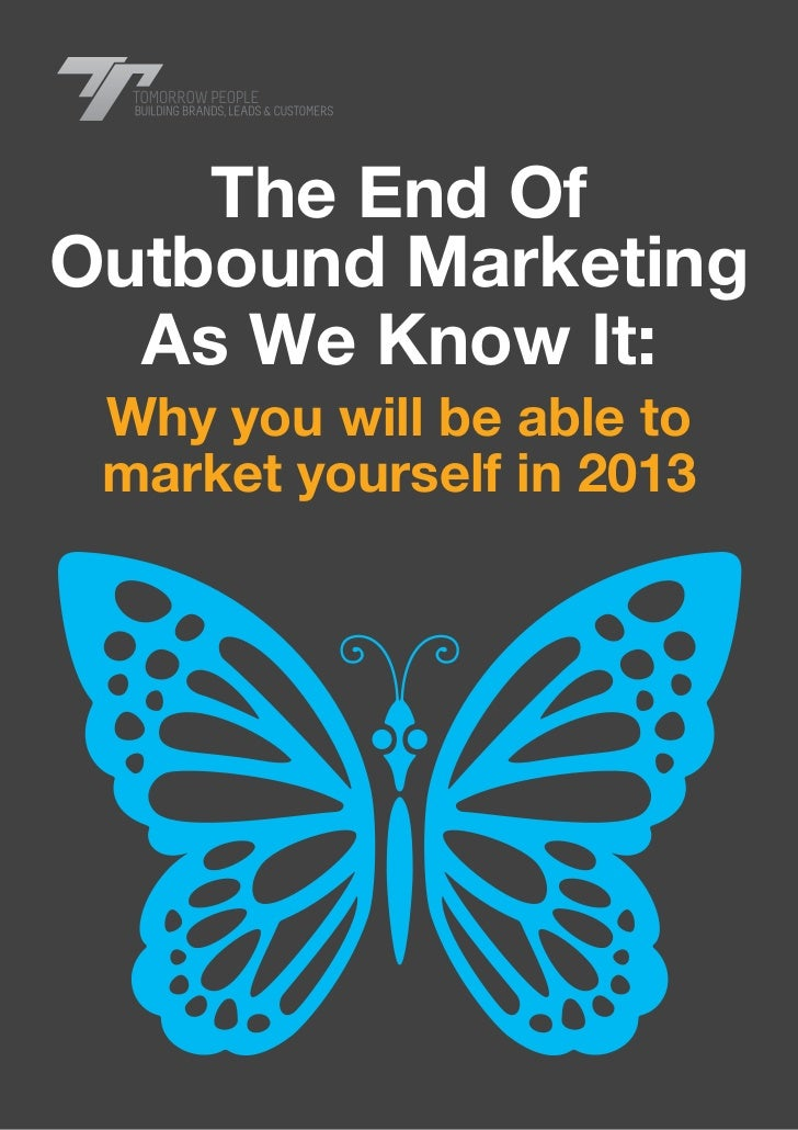 www.tomorrow-people.com    The End OfOutbound Marketing  As We Know It: Why you will be able to market yourself in 2013