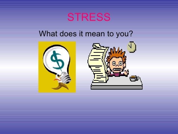 STRESS <ul><li>What does it mean to you? </li></ul>