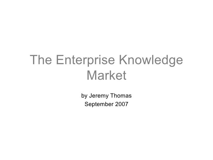 The Enterprise Knowledge Market by Jeremy Thomas September 2007