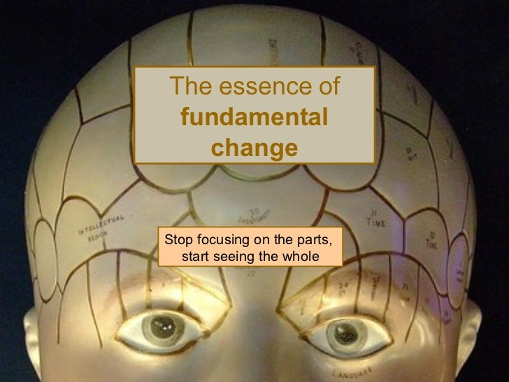 The essence of  fundamental change Stop focusing on the parts,  start seeing the whole