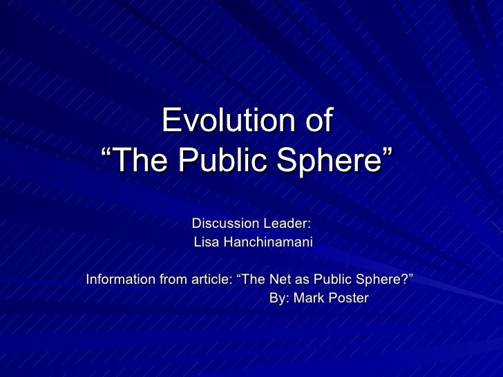 """Evolution of  """"The Public Sphere"""" Discussion Leader: Lisa Hanchinamani Information from article: """"The Net as Public Sphere..."""