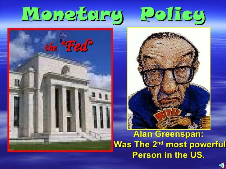 """Monetary  Policy Alan Greenspan:  Was The 2 nd  most powerful Person in the US.  the  """" Fed """""""