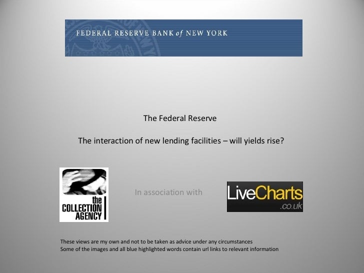 The Federal Reserve  The interaction of new lending facilities – will yields rise? In association with  These views are my...