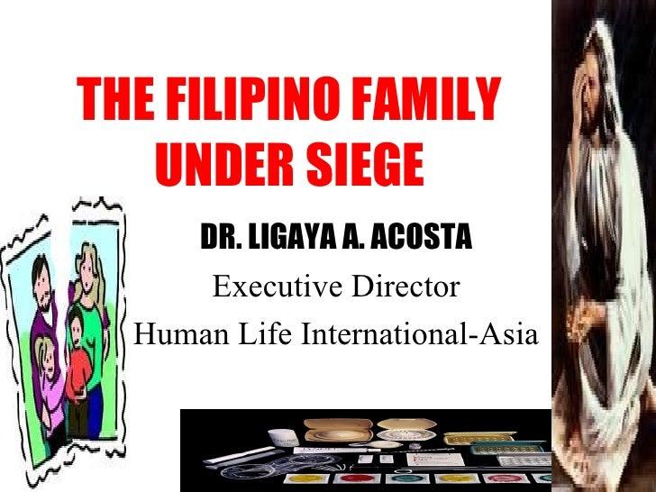 THE FILIPINO FAMILY UNDER SIEGE DR. LIGAYA A. ACOSTA Executive Director Human Life International-Asia
