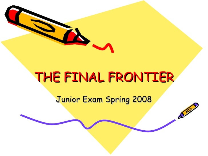 THE FINAL FRONTIER Junior Exam Spring 2008