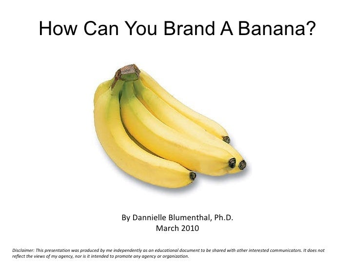 How Can You Brand A Banana? By Dannielle Blumenthal, Ph.D. March 2010 Disclaimer: This presentation was produced by me ind...