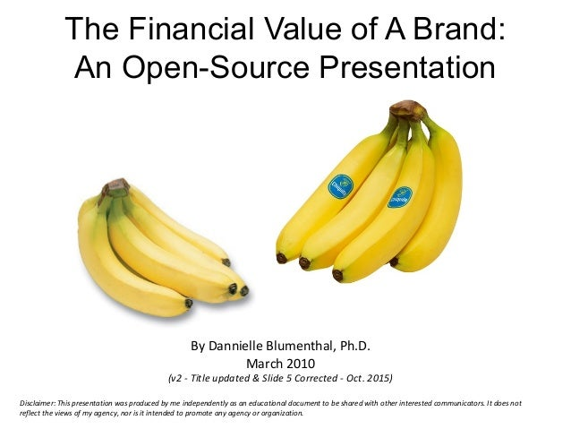 The Financial Value of A Brand: An Open-Source Presentation By Dannielle Blumenthal, Ph.D. March 2010 (v2 - Title updated ...