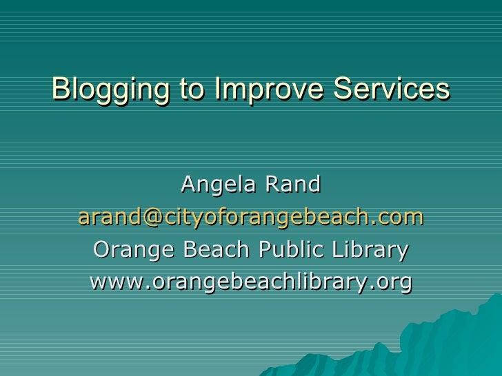 Blogging to Improve Services <ul><li>Angela Rand </li></ul><ul><li>[email_address] </li></ul><ul><li>Orange Beach Public L...