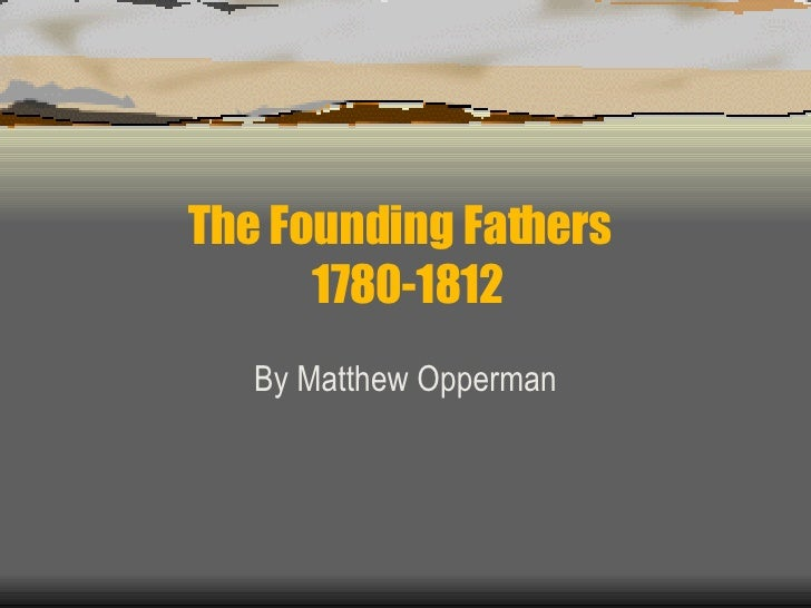The Founding Fathers  1780-1812 By Matthew Opperman