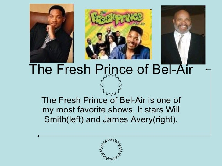The Fresh Prince of Bel-Air The Fresh Prince of Bel-Air is one of my most favorite shows. It stars Will Smith(left) and Ja...