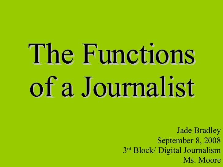 The Functions of a Journalist Jade Bradley September 8, 2008 3 rd  Block/ Digital Journalism Ms. Moore