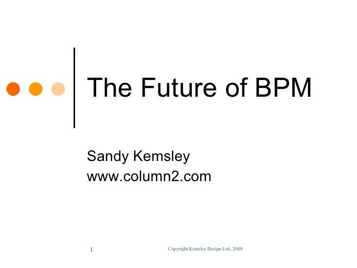 The Future of BPM Sandy Kemsley www.column2.com