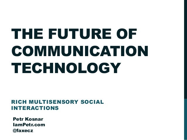 THE FUTURE OF COMMUNICATION TECHNOLOGY RICH MULTISENSORY SOCIAL INTERACTIONS Petr Kosnar IamPetr.com @faxecz