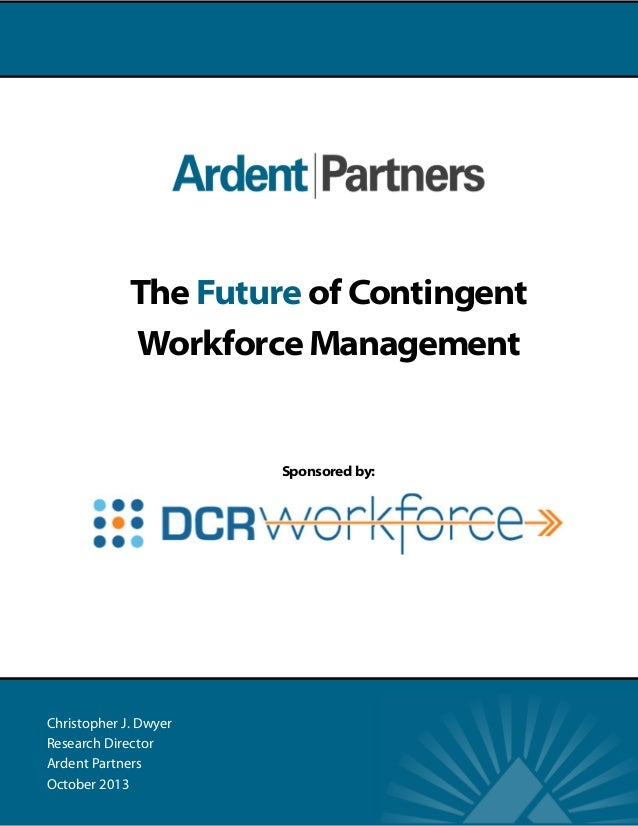 The Future of Contingent Workforce Management  Sponsored by:  Christopher J. Dwyer Research Director Ardent Partners Octob...