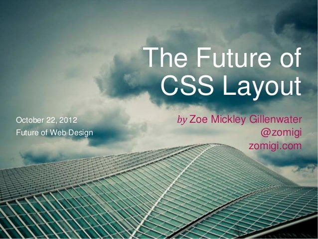The Future of                        CSS LayoutOctober 22, 2012         by Zoe Mickley GillenwaterFuture of Web Design    ...