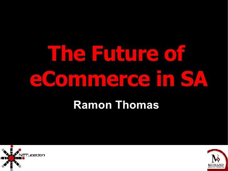 <ul><ul><li>The Future of eCommerce in SA </li></ul></ul><ul><ul><li>Ramon Thomas </li></ul></ul>