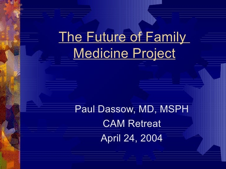 The Future of Family  Medicine Project Paul Dassow, MD, MSPH CAM Retreat April 24, 2004