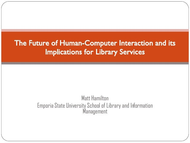 Matt Hamilton Emporia State University School of Library and Information Management The Future of Human-Computer Interacti...