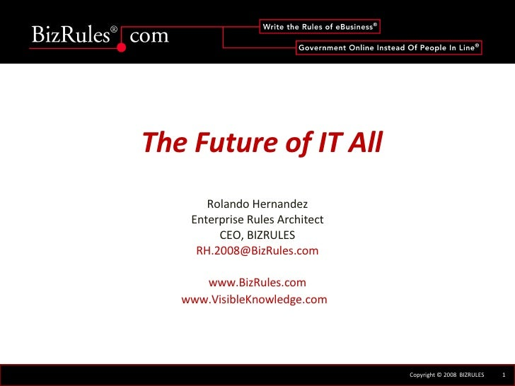 The Future of IT All Rolando Hernandez Enterprise Rules Architect CEO, BIZRULES [email_address] www.BizRules.com www.Visib...