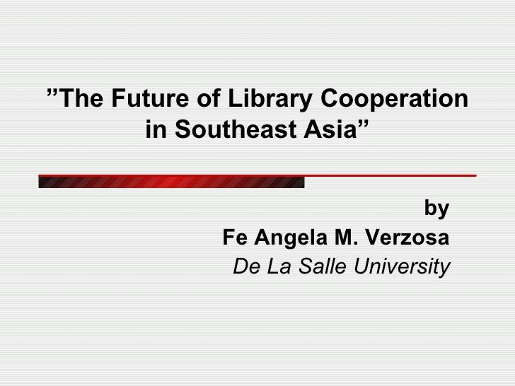 """ The Future of Library Cooperation in Southeast Asia"" by Fe Angela M. Verzosa De La Salle University"