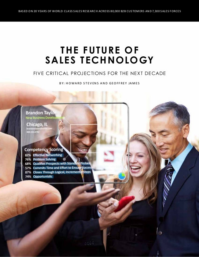 The Future of Sales Technology Five critical projections for the Next Decade By: Howard Stevens and Geoffrey James Based o...
