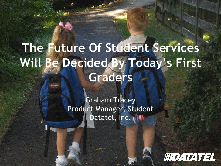 The Future Of Student Services Will Be Decided By Today's First Graders Graham Tracey Product Manager, Student Datatel, In...