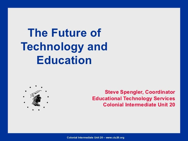 The Future of Technology and Education Steve Spengler, Coordinator Educational Technology Services Colonial Intermediate U...