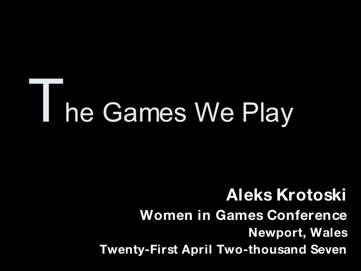 T he Games We Play Aleks Krotoski Women in Games Conference Newport, Wales Twenty-First April Two-thousand Seven