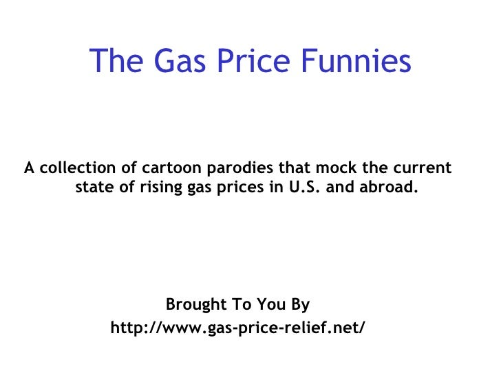 The Gas Price Funnies <ul><li>A collection of cartoon parodies that mock the current state of rising gas prices in U.S. an...