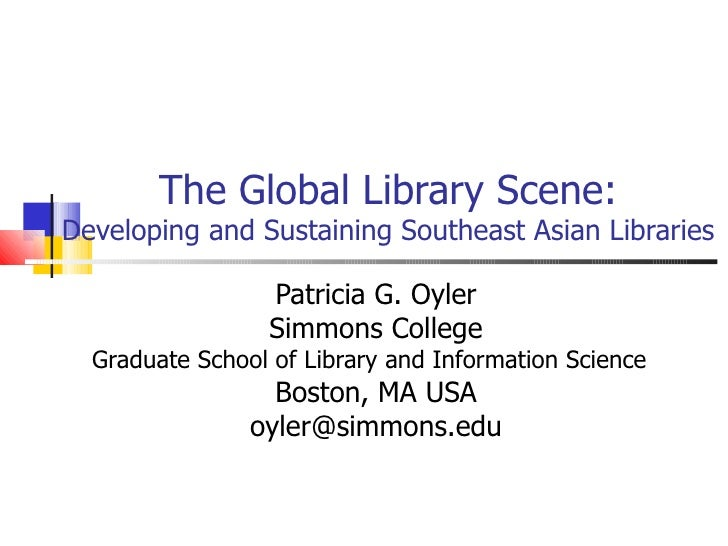 The Global Library Scene: Developing and Sustaining Southeast Asian Libraries Patricia G. Oyler Simmons College Graduate S...