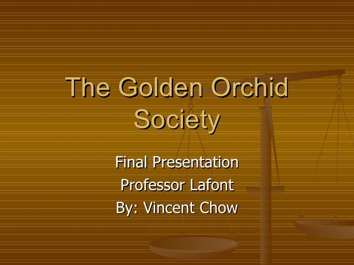 The Golden Orchid Society Final Presentation Professor Lafont By: Vincent Chow