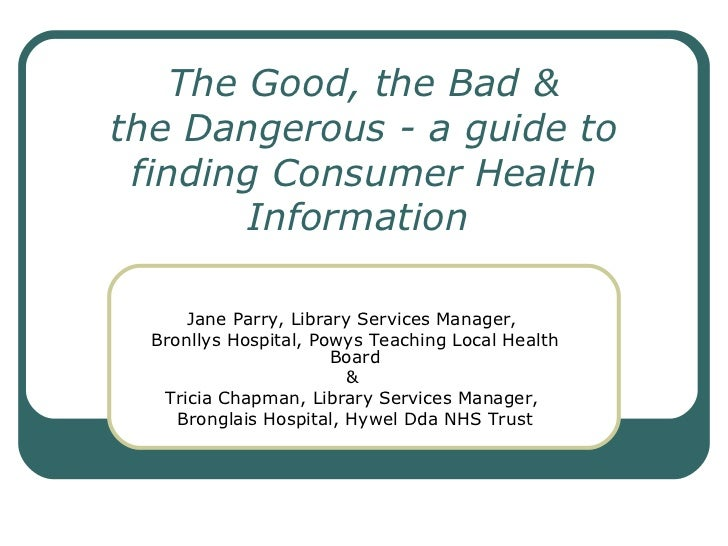 The Good, the Bad & the Dangerous - a guide to finding Consumer Health Information   Jane Parry, Library Services Manager,...