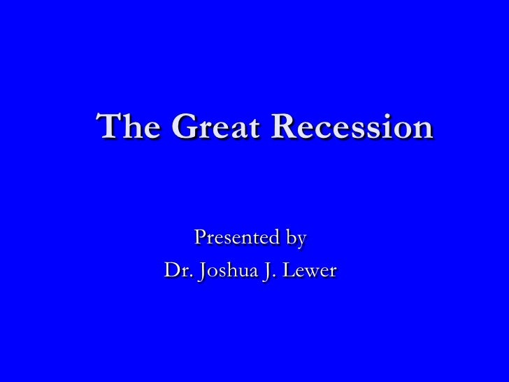 The Great Recession Presented by Dr. Joshua J. Lewer