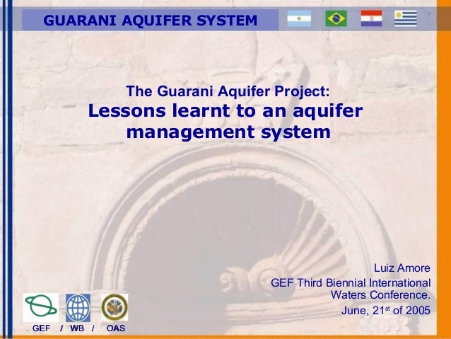The Guarani Aquifer Project: Lessons learnt to an aquifer management system Luiz Amore GEF Third Biennial International Wa...