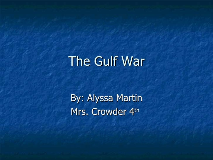 The Gulf War By: Alyssa Martin Mrs. Crowder 4 th
