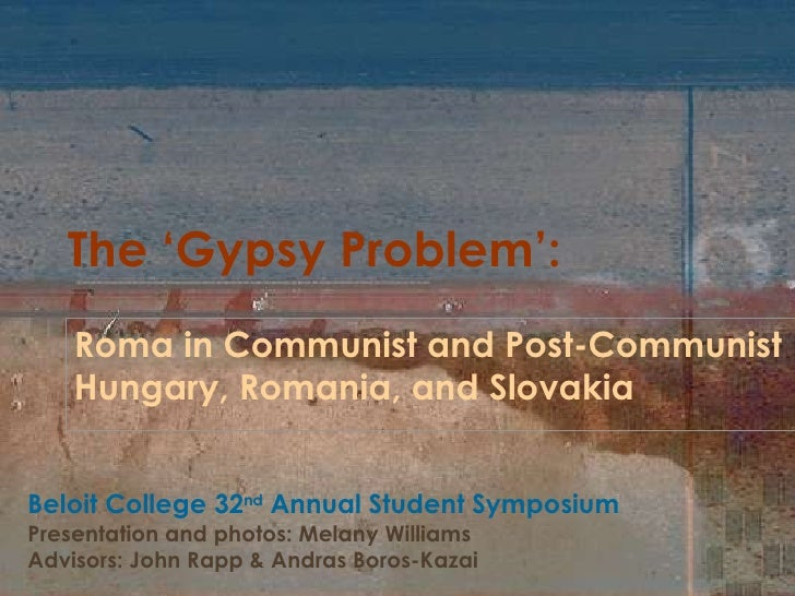 The 'Gypsy Problem': Roma in Communist and Post-Communist  Hungary, Romania, and Slovakia Beloit College 32 nd  Annual Stu...