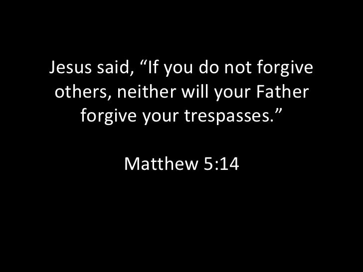 "Jesus said, ""If you do not forgive others, neither will your Father forgive your trespasses."" Matthew 5:14"