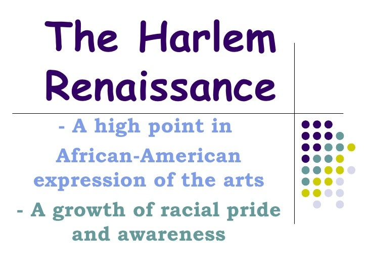 The Harlem Renaissance - A high point in  African-American expression of the arts - A growth of racial pride and awareness