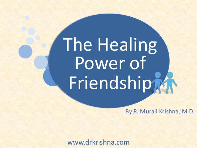 The Healing Power of Friendship By R. Murali Krishna, M.D.  www.drkrishna.com